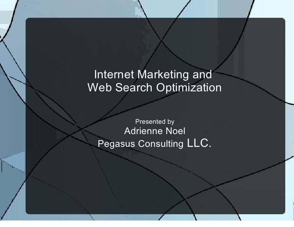 Internet Marketing and Web Search Optimization          Presented by       Adrienne Noel  Pegasus Consulting LLC.
