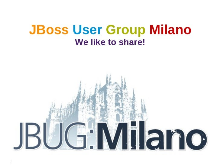 JBoss User Group Milano                  We like to share!24 Gennaio 2012