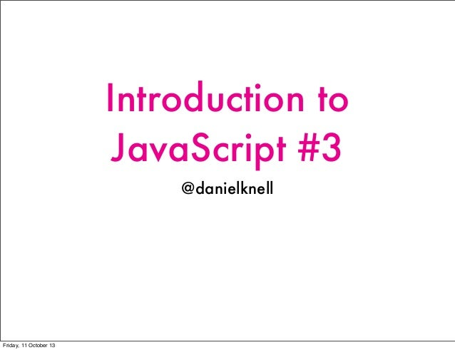 Introduction to JavaScript #3 @danielknell Friday, 11 October 13