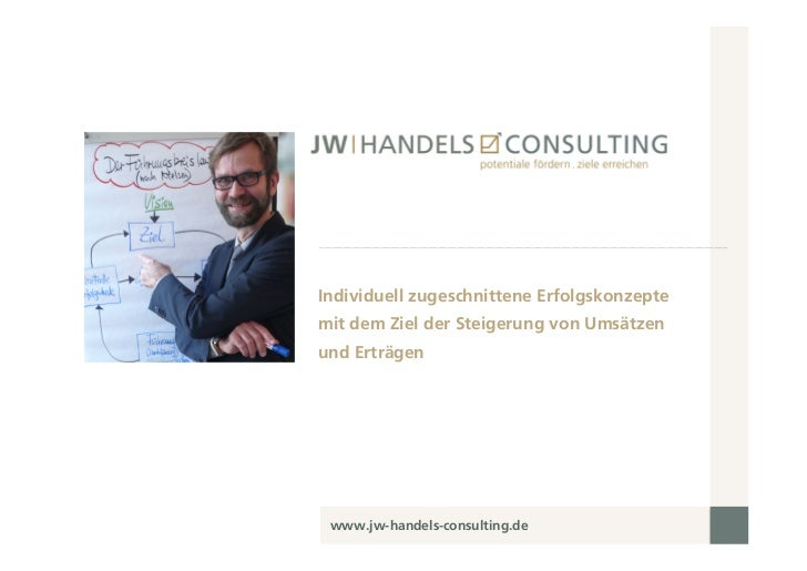 Individuell zugeschnittene Erfolgskonzeptemit dem Ziel der Steigerung von Umsätzenund Erträgen www.jw-handels-consulting.de
