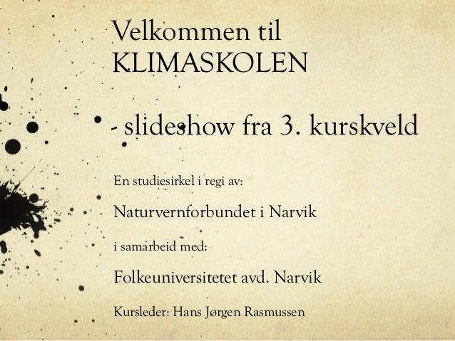 Velkommen til KLIMASKOLEN - slideshow fra 3. kurskveld En studiesirkel i regi av: Naturvernforbundet i Narvik i samarbeid ...