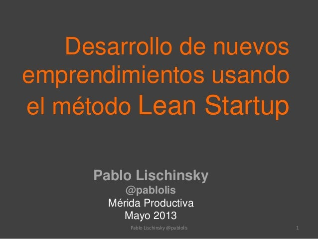 Desarrollo de nuevos emprendimientos usando el método Lean Startup Pablo Lischinsky @pablolis Mérida Productiva Mayo 2013 ...