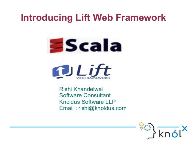 Introducing Lift Web Framework       Rishi Khandelwal       Software Consultant       Knoldus Software LLP       Email : r...