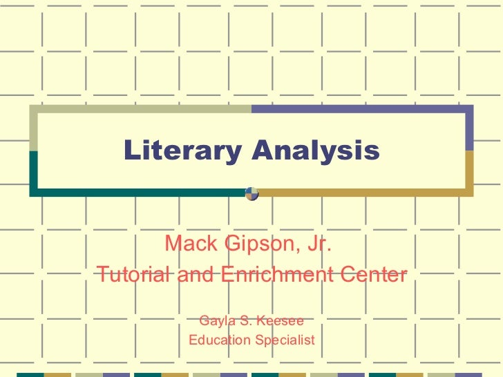Literary Analysis Mack Gipson, Jr.  Tutorial and Enrichment Center Gayla S. Keesee Education Specialist