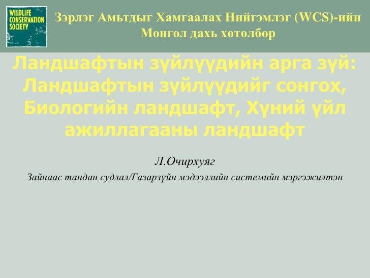 Зэрлэг Амьтдыг Хамгаалах Нийгэмлэг(WCS)-ийн <br />Монгол дахь хөтөлбөр<br />Ландшафтын зүйлүүдийн арга зүй: Ландшафтын зүй...