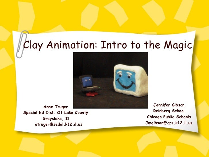 Anne Truger Special Ed Dist. Of Lake County Grayslake, Il [email_address] Clay Animation: Intro to the Magic Jennifer Gibs...