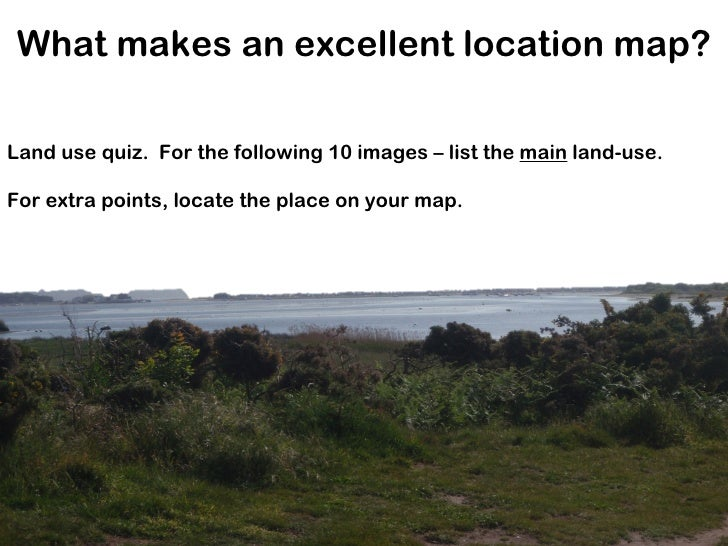 What makes an excellent location map? Land use quiz.  For the following 10 images – list the  main  land-use. For extra po...