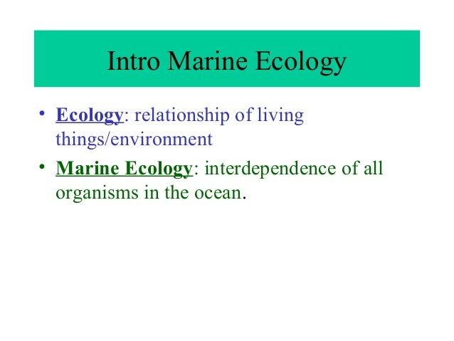 Intro Marine Ecology • Ecology: relationship of living things/environment • Marine Ecology: interdependence of all organis...