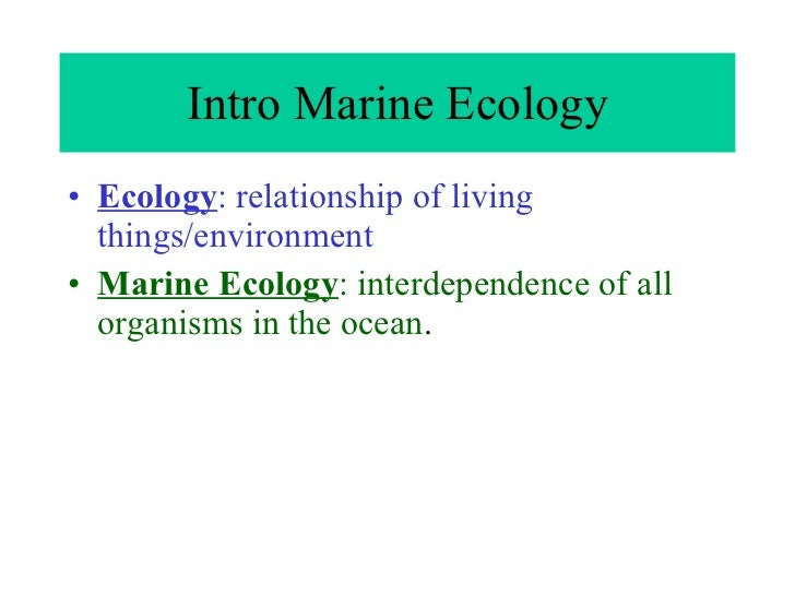 Intro Marine Ecology <ul><li>Ecology : relationship of living things/environment </li></ul><ul><li>Marine Ecology : interd...