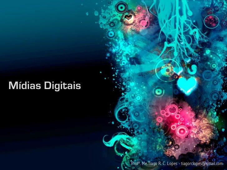 Mídias Digitais                  Profº. Me.Tiago R. C. Lopes - tiagorclopes@gmail.com