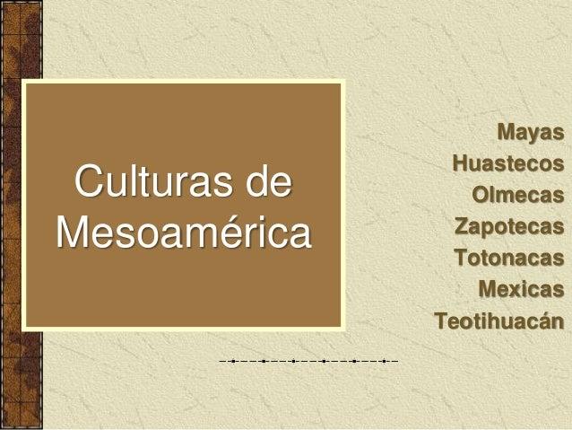 Culturas de Mesoamérica Mayas Huastecos Olmecas Zapotecas Totonacas Mexicas Teotihuacán