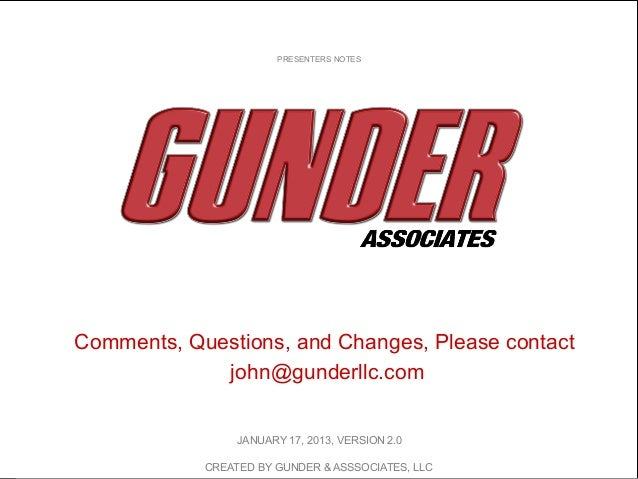 Comments, Questions, and Changes, Please contactjohn@gunderllc.comPRESENTERS NOTESCREATED BY GUNDER & ASSSOCIATES, LLCJANU...