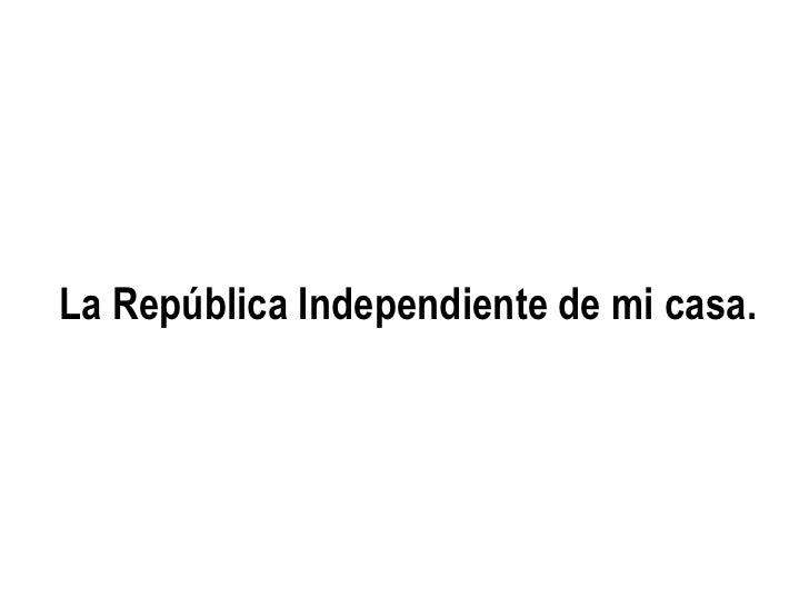 La República Independiente de mi casa.