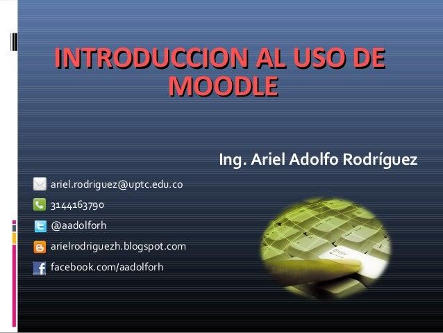 INTRODUCCION AL USO DE MOODLE Ing. Ariel Adolfo Rodríguez ariel.rodriguez@uptc.edu.co 3144163790 @aadolforh arielrodriguez...