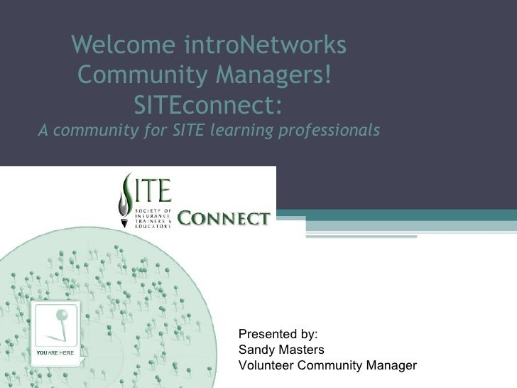 Welcome introNetworks Community Managers!  SITEconnect: A community for SITE learning professionals Presented by: Sandy Ma...