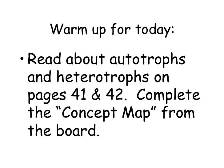 """Warm up for today:• Read about autotrophs  and heterotrophs on  pages 41 & 42. Complete  the """"Concept Map"""" from  the board."""
