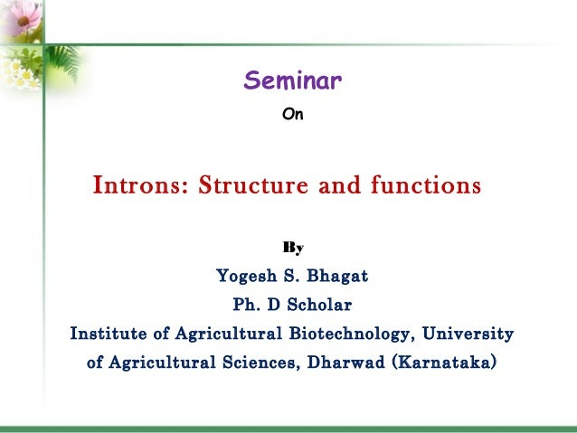 Seminar On  Introns: Structure and functions By Yogesh S. Bhagat Ph. D Scholar Institute of Agricultural Biotechnology, Un...