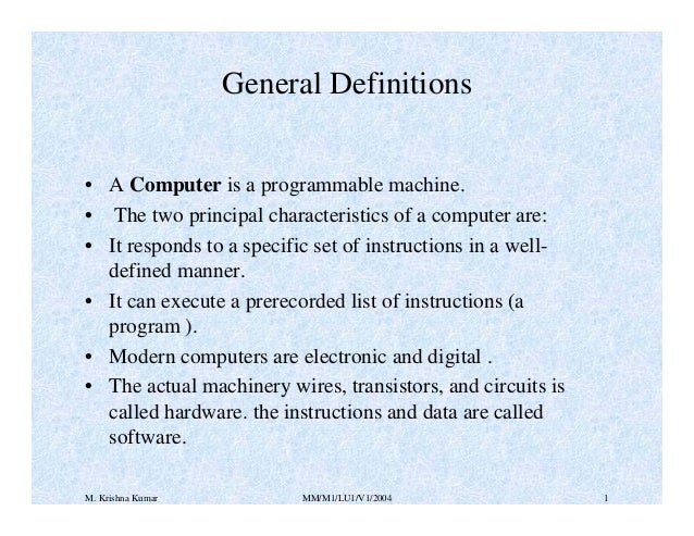 General Definitions • A Computer is a programmable machine. • The two principal characteristics of a computer are: • It re...