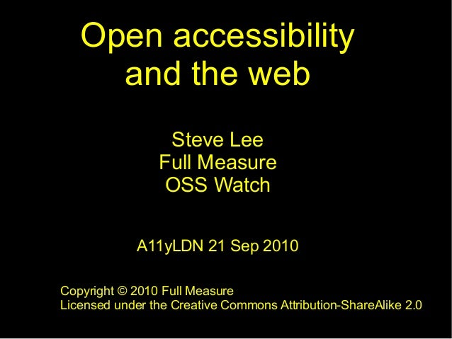 Open accessibility and the web Steve Lee Full Measure OSS Watch A11yLDN 21 Sep 2010 Copyright © 2010 Full Measure Licensed...