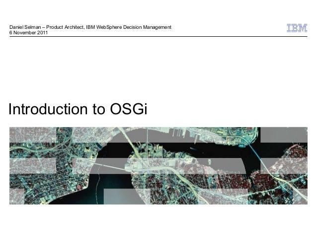 Daniel Selman – Product Architect, IBM WebSphere Decision Management6 November 2011Introduction to OSGi                   ...