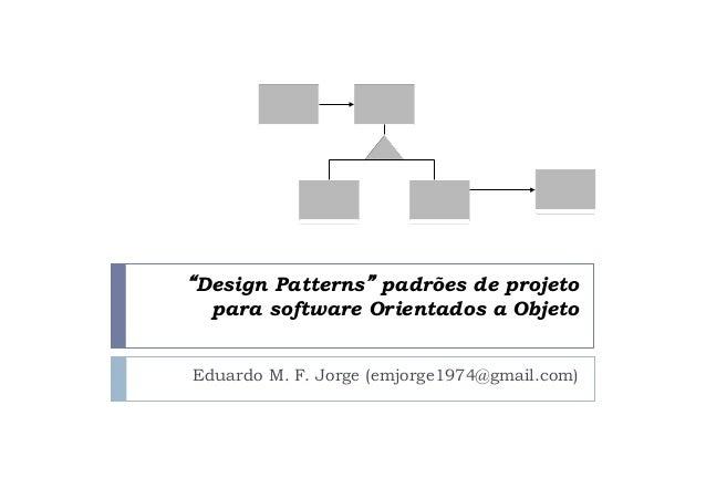 """""""Design Patterns"""" padrões de projeto  para software Orientados a Objeto  Eduardo M. F. Jorge (emjorge1974@gmail.com)"""