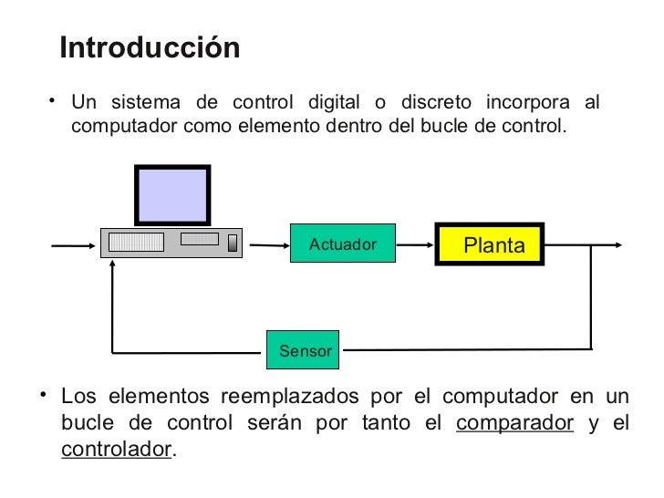 Introducción• Un sistema de control digital o discreto incorpora al  computador como elemento dentro del bucle de control....