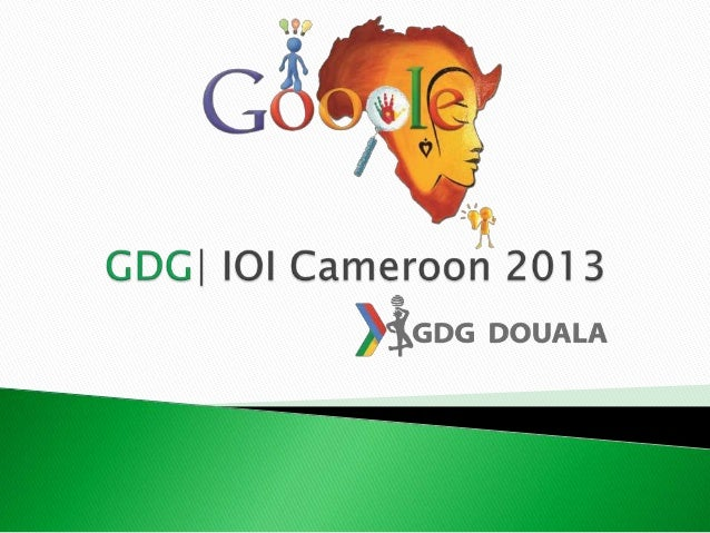 GDG | IOI Cameroon 2013 Nom :Laudrup Cyprien TANKEU G+: https://plus.google.com/cyprien.tankeu autre:https://fr-fr.faceboo...