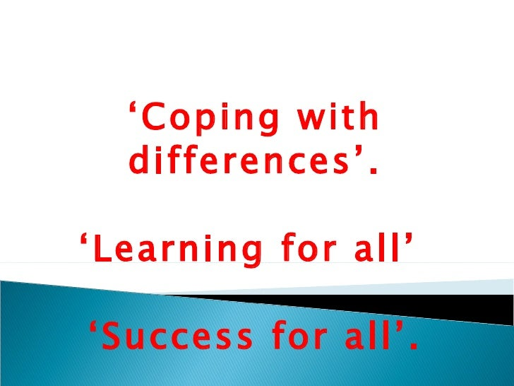 ' Coping with differences'. 'Learning for all'  'Success for all'.