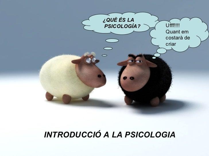 INTRODUCCIÓ A LA PSICOLOGIA ¿QUÈ ÉS LA PSICOLOGÍA? Ufff!!!!  Quant em costarà de criar