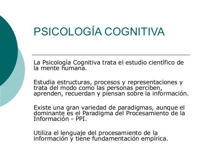 PSICOLOGÍA COGNITIVA La Psicología Cognitiva trata el estudio científico de la mente humana. Estudia estructuras, procesos...