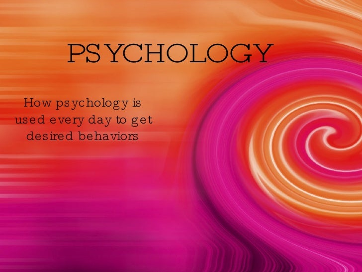 PSYCHOLOGY How psychology is used every day to get desired behaviors
