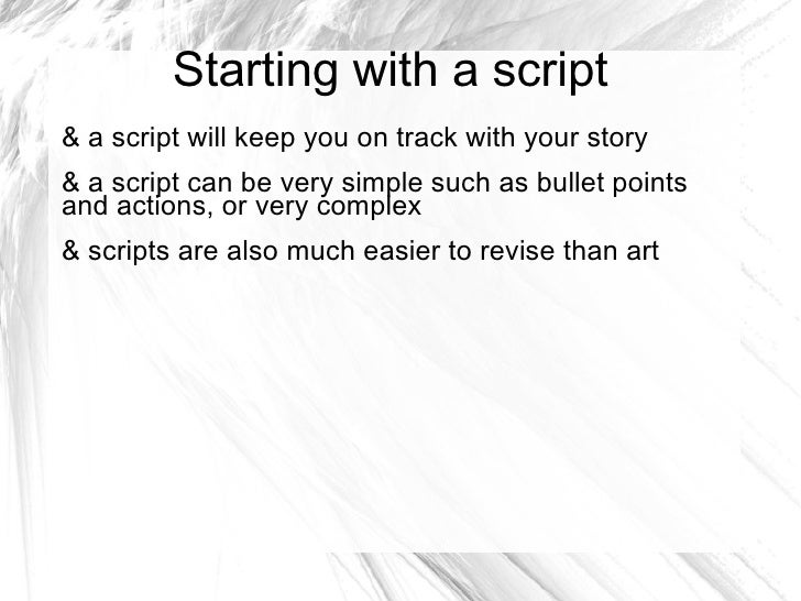 Starting with a script& a script will keep you on track with your story& a script can be very simple such as bullet points...