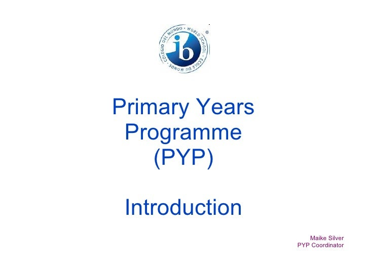 Primary Years Programme (PYP) Introduction Maike Silver PYP Coordinator