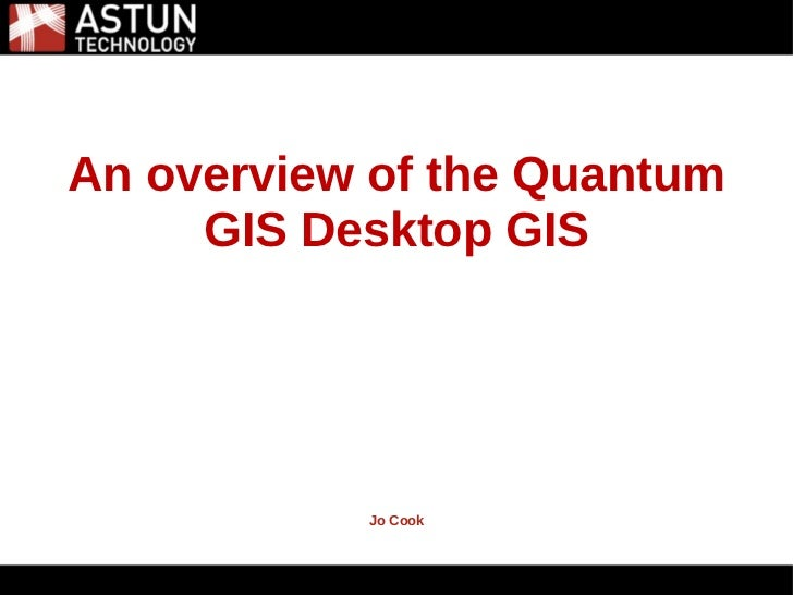 5/31/2011An overview of the Quantum     GIS Desktop GIS           Jo Cook