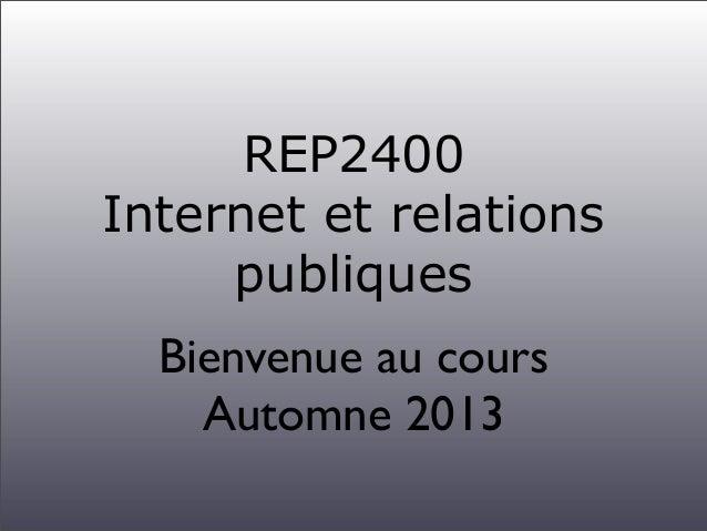 REP2400 Internet et relations publiques Bienvenue au cours Automne 2013