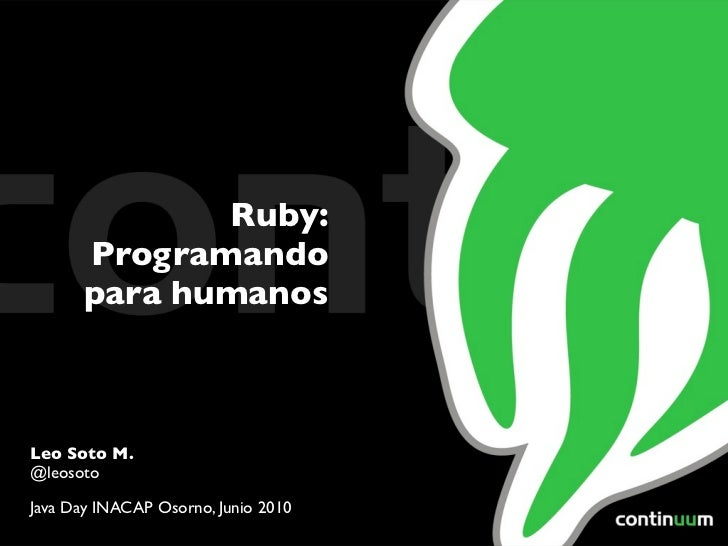 Ruby:      Programando      para humanosLeo Soto M.@leosotoJava Day INACAP Osorno, Junio 2010