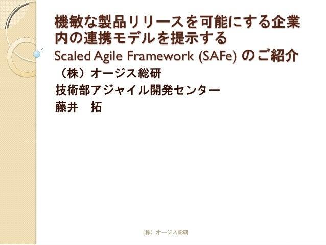機敏な製品リリースを可能にする企業 内の連携モデルを提示する Scaled Agile Framework (SAFe) のご紹介 (株)オージス総研 技術部アジャイル開発センター 藤井 拓 (株)オージス総研