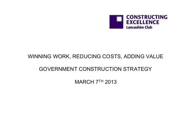 WINNING WORK, REDUCING COSTS, ADDING VALUE   GOVERNMENT CONSTRUCTION STRATEGY              MARCH 7TH 2013
