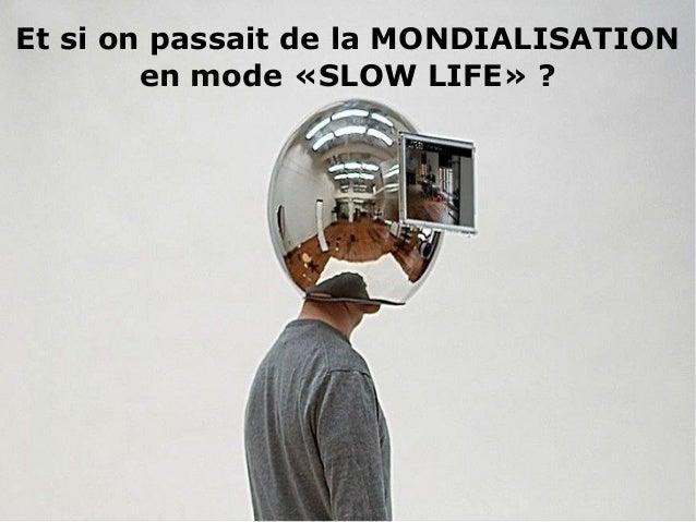 Et si on passait de la MONDIALISATION en mode «SLOW LIFE» ?