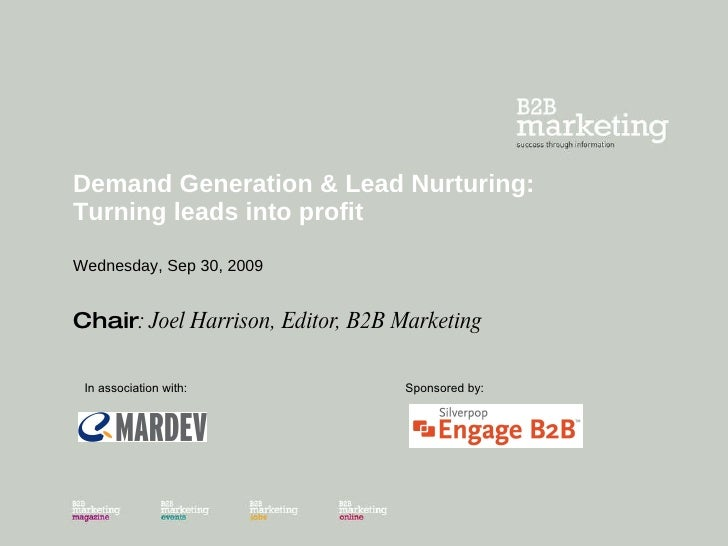 Demand Generation & Lead Nurturing: Turning leads into profit Wednesday, Sep 30, 2009 Chair : Joel Harrison, Editor, B2B M...