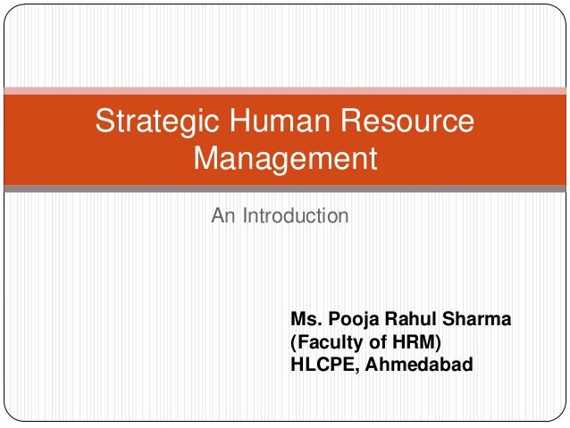 Strategic Human Resource Management An Introduction  Ms. Pooja Rahul Sharma (Faculty of HRM) HLCPE, Ahmedabad