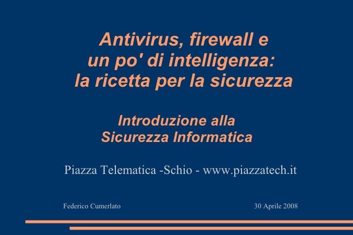Antivirus, firewall e un po' di intelligenza:  la ricetta per la sicurezza <ul><ul><li>Piazza Telematica -Schio - www.piaz...