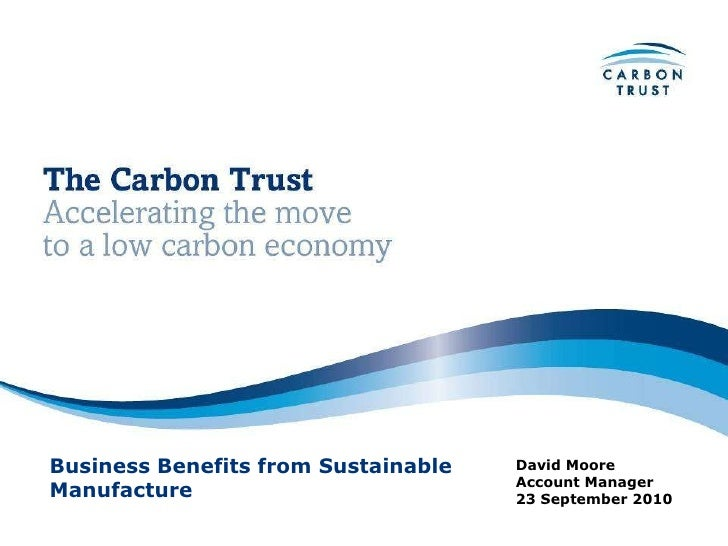 David Moore Account Manager 23 September 2010 Business Benefits from Sustainable Manufacture