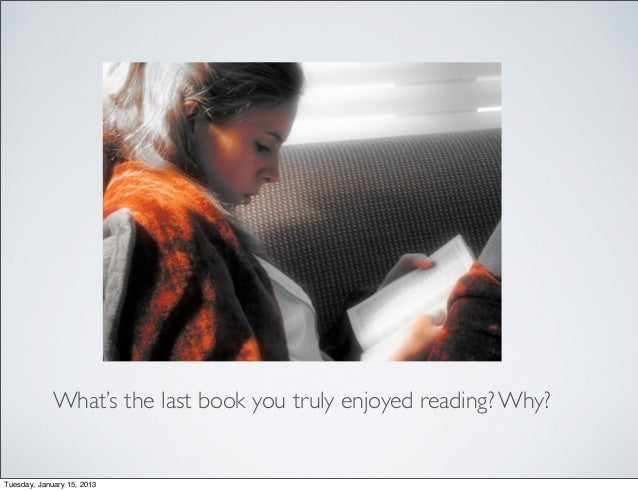 What's the last book you truly enjoyed reading? Why?Tuesday, January 15, 2013