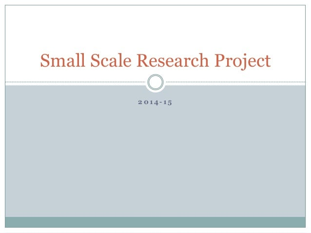 2 0 1 4 - 1 5 Small Scale Research Project