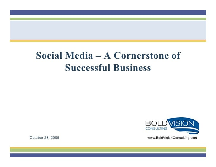 Social Media – A Cornerstone of           Successful Business     October 28, 2009           www.BoldVisionConsulting.com