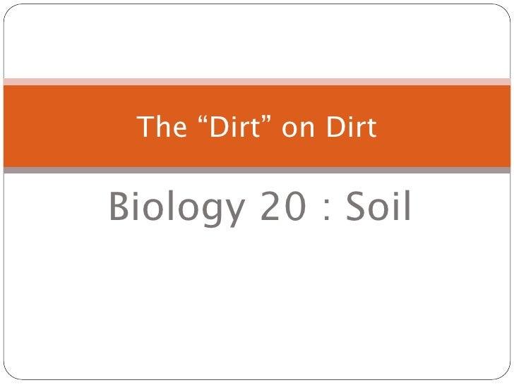 "The ""Dirt"" on Dirt  Biology 20 : Soil"