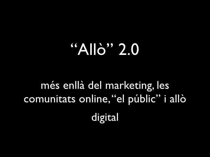"""""""Allò"""" 2.0    més enllà del marketing, les comunitats online, """"el públic"""" i allò                digital"""