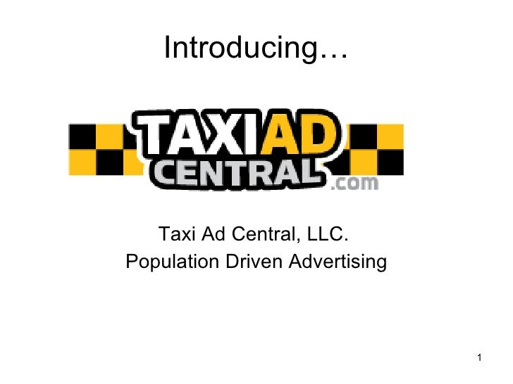 Introducing… <ul><li>Taxi Ad Central, LLC.  </li></ul><ul><li>Population Driven Advertising </li></ul>