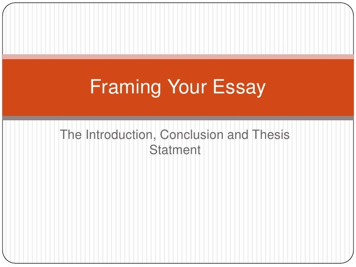 The Introduction, Conclusion and Thesis Statment<br />Framing Your Essay<br />